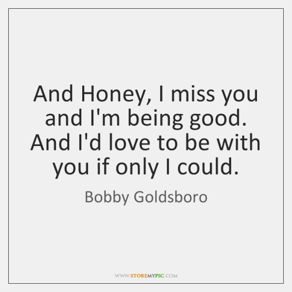 And Honey, I miss you and I'm being good.   And I'd love ...