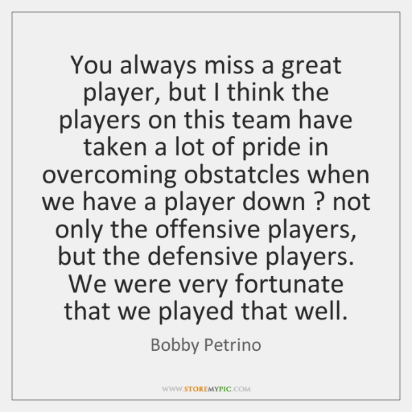 You always miss a great player, but I think the players on ...