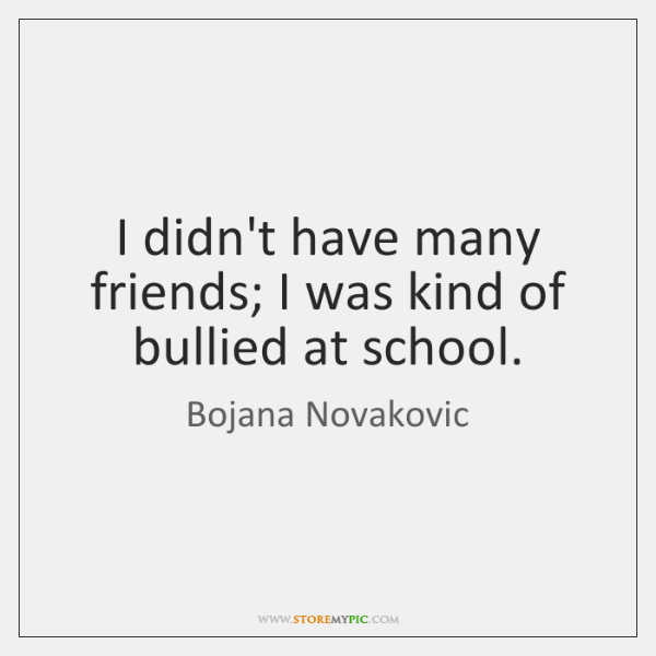 I didn't have many friends; I was kind of bullied at school.