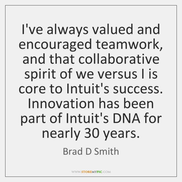I've always valued and encouraged teamwork, and that collaborative spirit of we ...