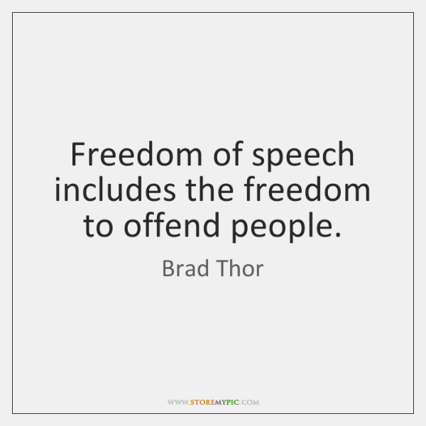 Freedom of speech includes the freedom to offend people.
