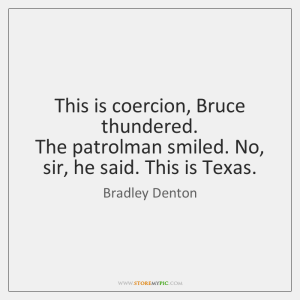 This is coercion, Bruce thundered.   The patrolman smiled. No, sir, he said. ...