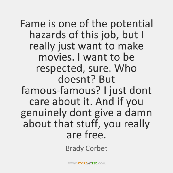 Fame is one of the potential hazards of this job, but I ...