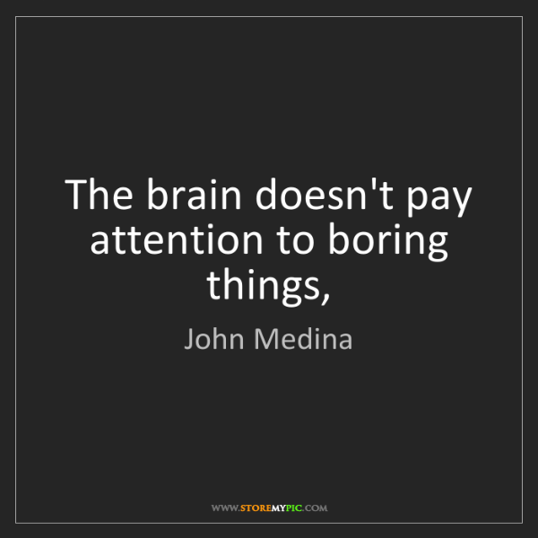 John Medina: The brain doesn't pay attention to boring things,