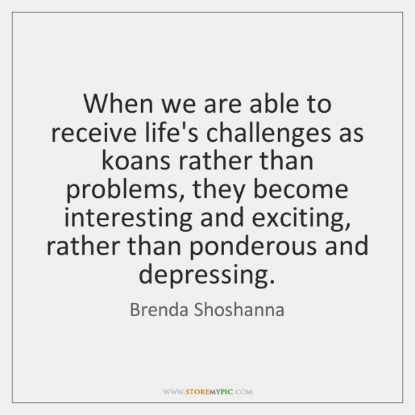 When we are able to receive life's challenges as koans rather than ...
