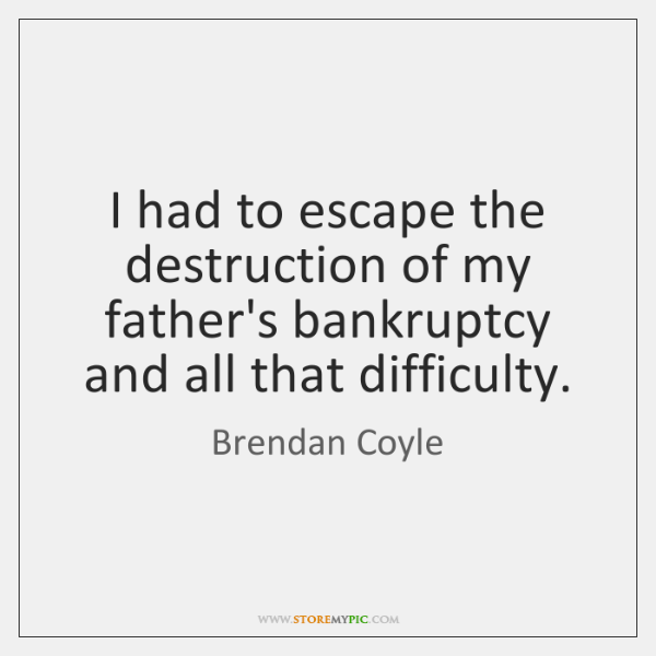 I had to escape the destruction of my father's bankruptcy and all ...
