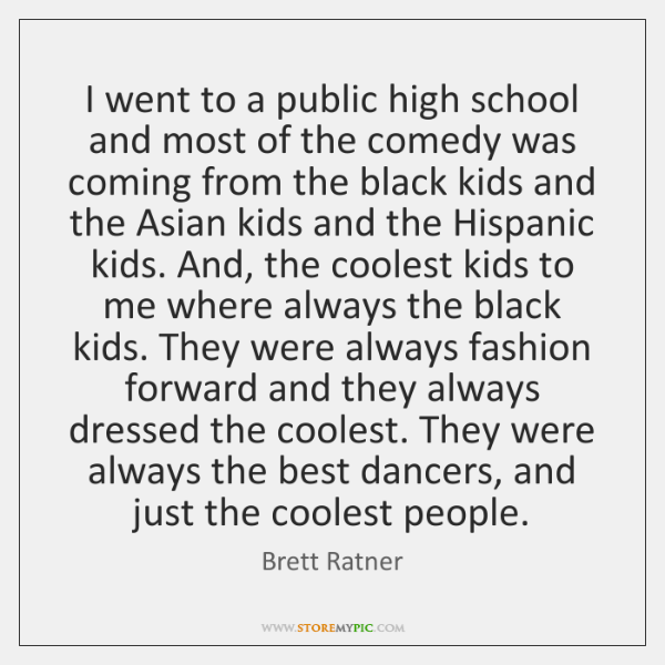 I went to a public high school and most of the comedy ...