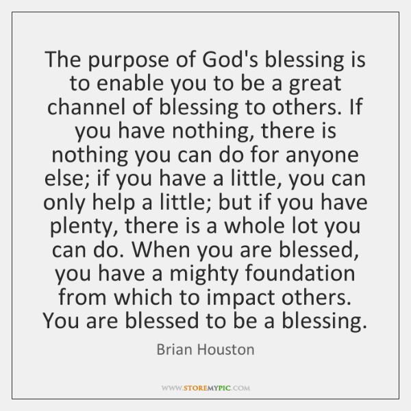 The purpose of God's blessing is to enable you to be a ...