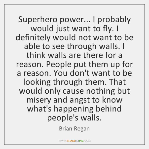 Superhero power... I probably would just want to fly. I definitely would ...
