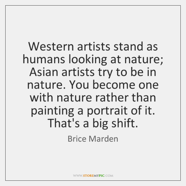 Western artists stand as humans looking at nature; Asian artists try to ...