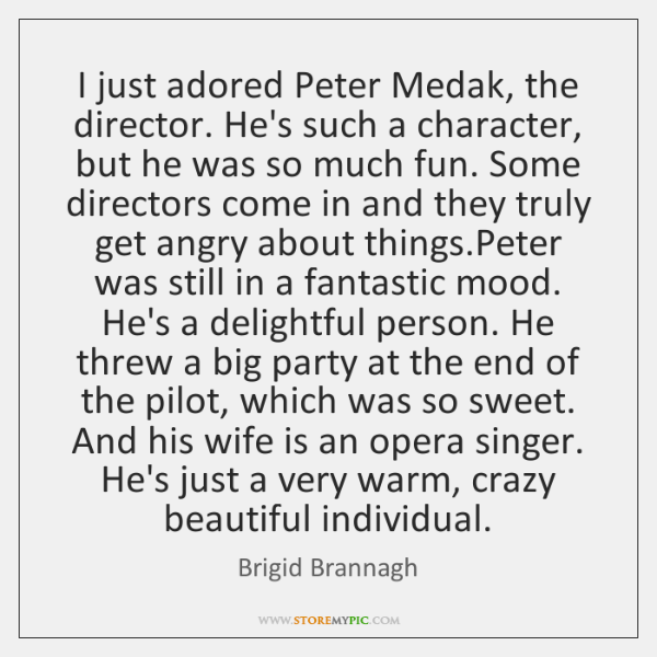 I just adored Peter Medak, the director. He's such a character, but ...