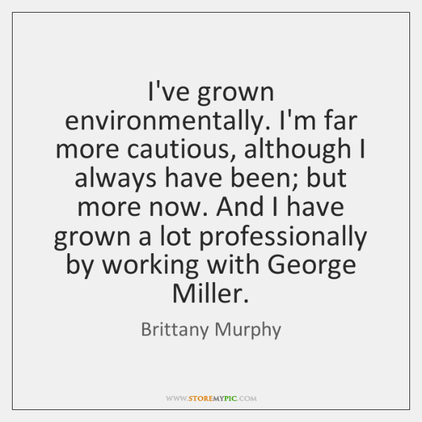 I've grown environmentally. I'm far more cautious, although I always have been; ...