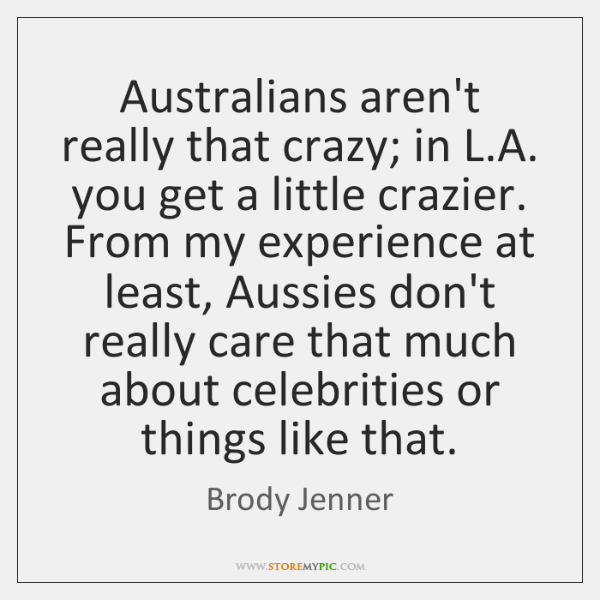 Australians aren't really that crazy; in L.A. you get a little ...