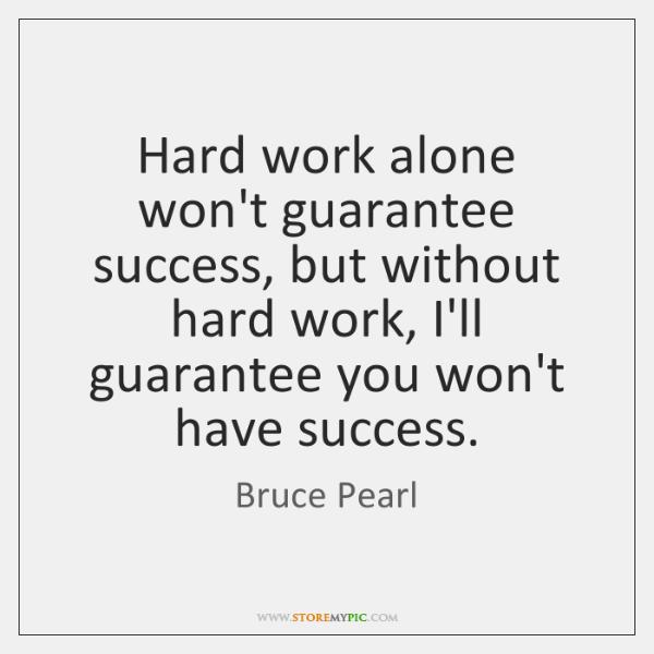 Hard work alone won't guarantee success, but without hard work, I'll guarantee ...