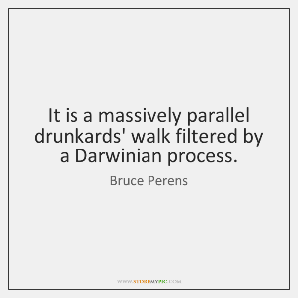 It is a massively parallel drunkards' walk filtered by a Darwinian process.