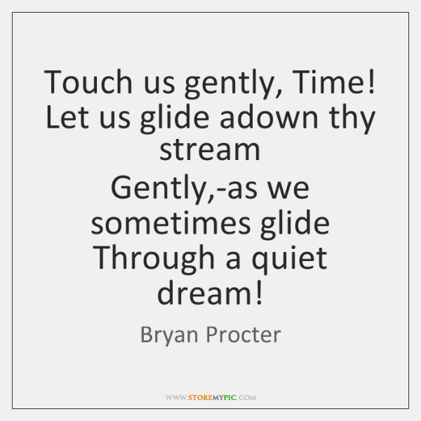 Touch us gently, Time!  Let us glide adown thy stream  Gently,-as ...