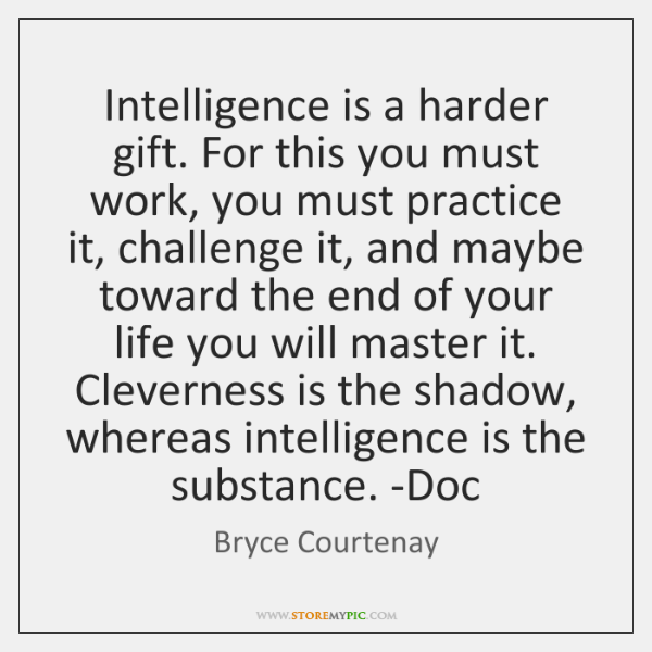 Intelligence is a harder gift. For this you must work, you must ...