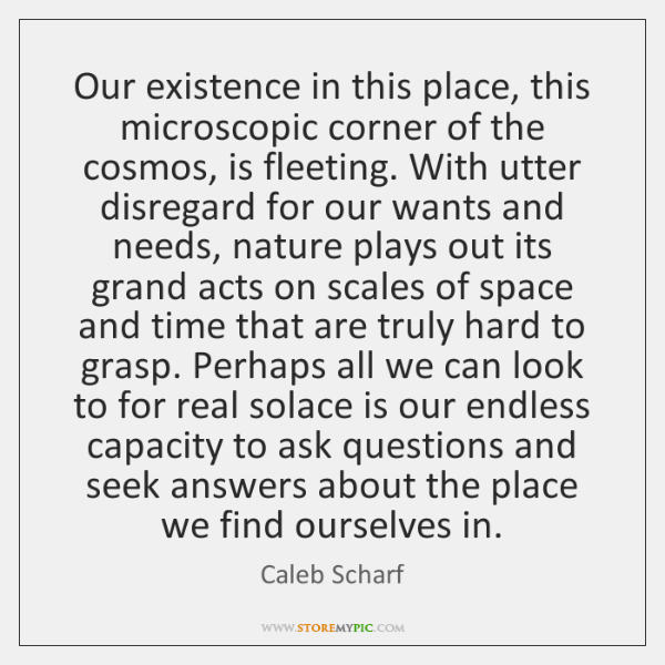 Our existence in this place, this microscopic corner of the cosmos, is ...