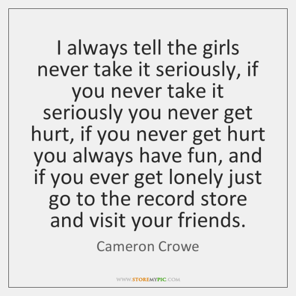 I always tell the girls never take it seriously, if you never ...