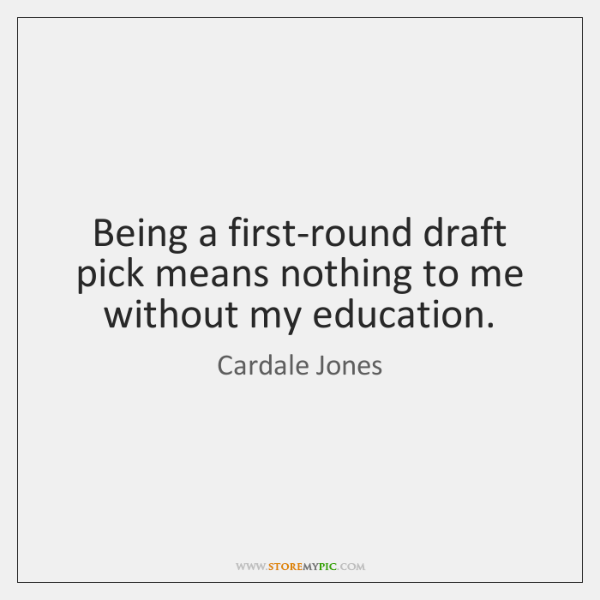 Being a first-round draft pick means nothing to me without my education.
