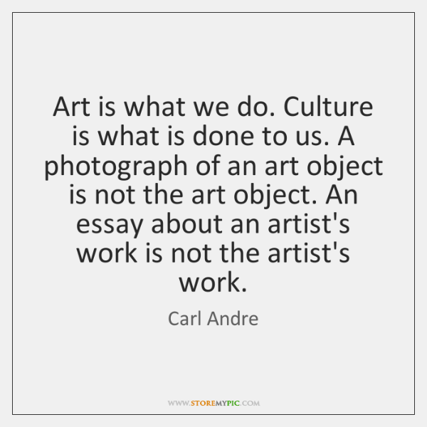 Art is what we do. Culture is what is done to us. ...
