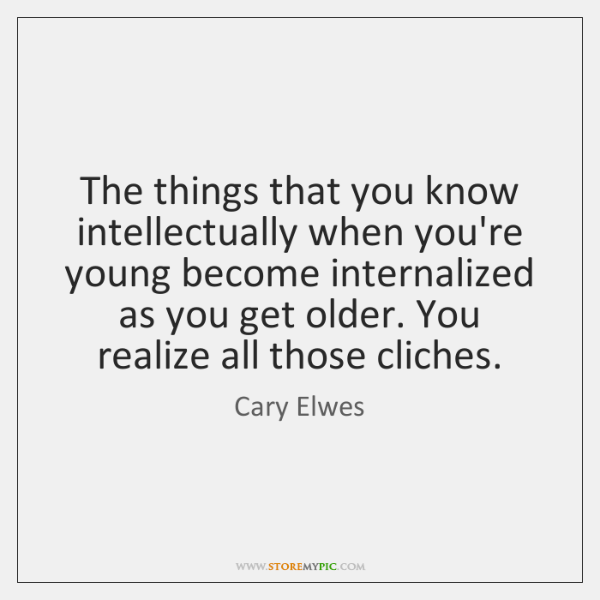 The things that you know intellectually when you're young become internalized as ...