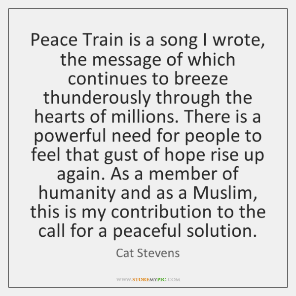 Peace Train is a song I wrote, the message of which continues ...