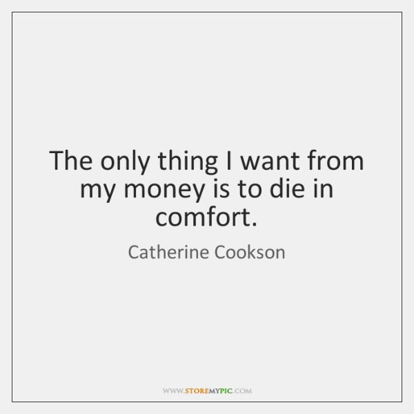 The only thing I want from my money is to die in ...