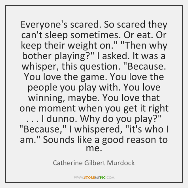 Everyone's scared. So scared they can't sleep sometimes. Or eat. Or keep ...