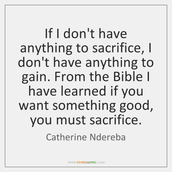 If I don't have anything to sacrifice, I don't have anything to ...