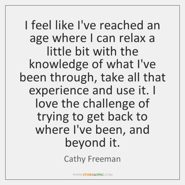 I feel like I've reached an age where I can relax a ...