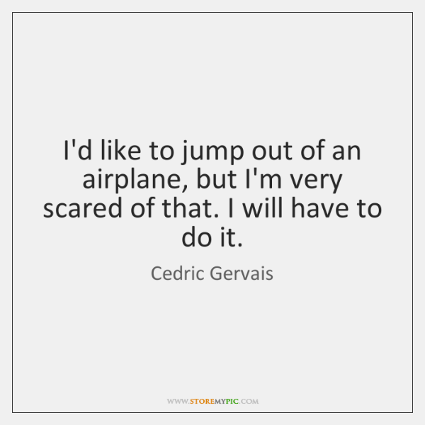 I'd like to jump out of an airplane, but I'm very scared ...