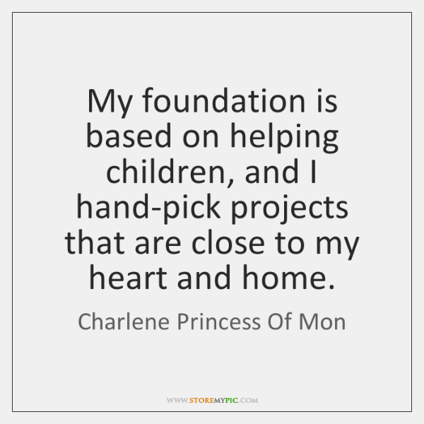 My foundation is based on helping children, and I hand-pick projects that ...