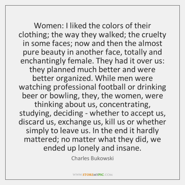 Bukowski Quotes About Women: Women: I Liked The Colors Of Their Clothing; The Way They