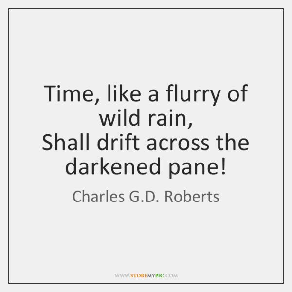 Time, like a flurry of wild rain,  Shall drift across the darkened ...