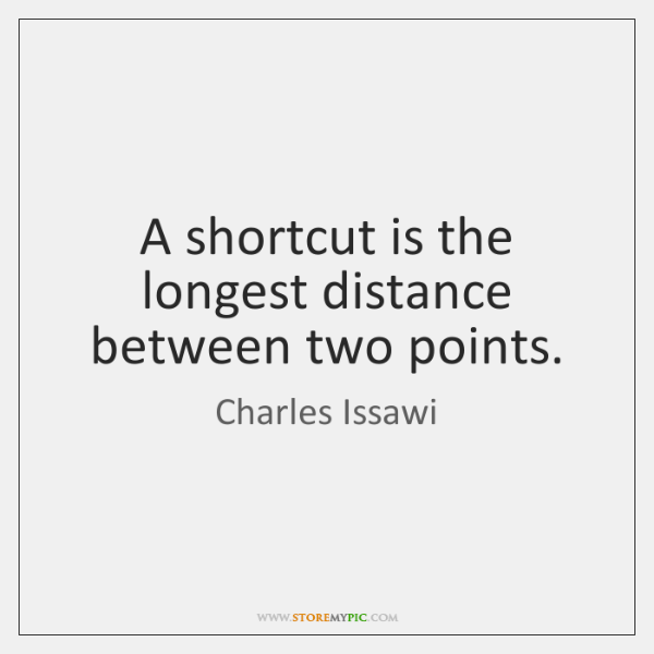A shortcut is the longest distance between two points.