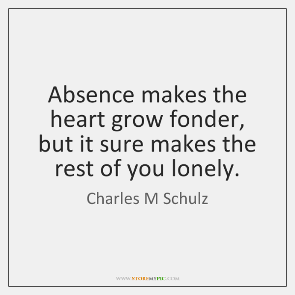 Absence makes the heart grow fonder, but it sure makes the rest ...