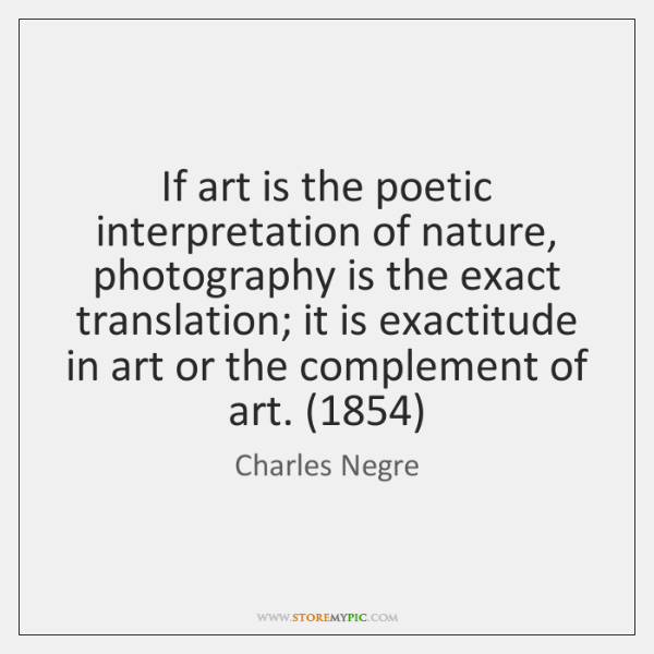 If art is the poetic interpretation of nature, photography is the exact ...