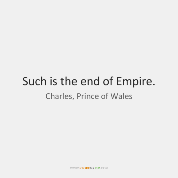 Such is the end of Empire.