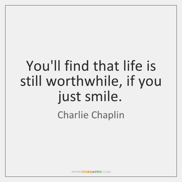 You'll find that life is still worthwhile, if you just smile.