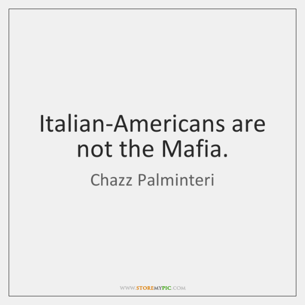 Italian-Americans are not the Mafia.