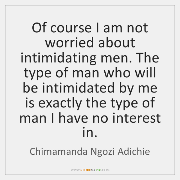 Of course I am not worried about intimidating men. The type of ...