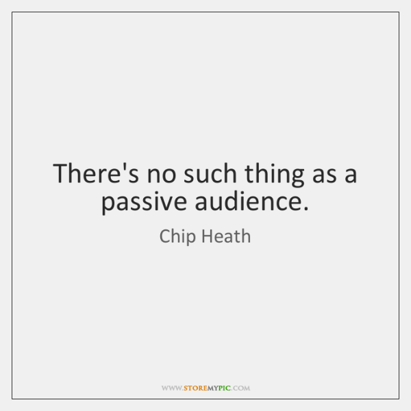 There's no such thing as a passive audience.