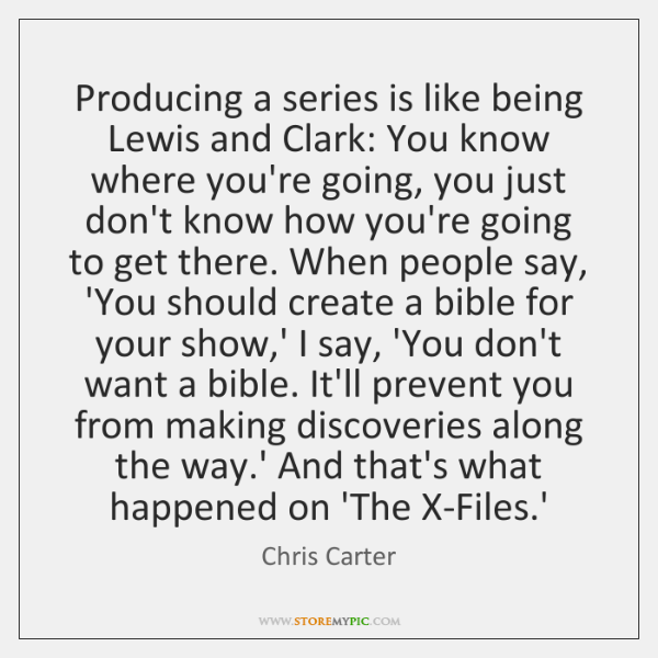 Producing a series is like being Lewis and Clark: You know where ...