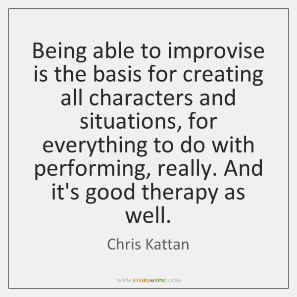 Being able to improvise is the basis for creating all characters and ...