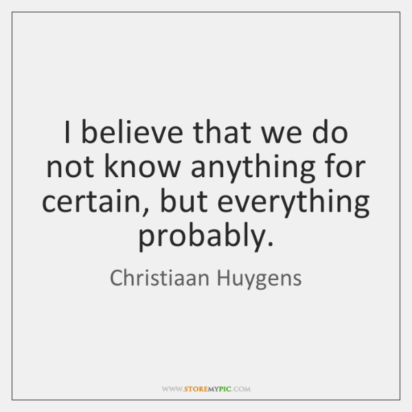 I believe that we do not know anything for certain, but everything ...