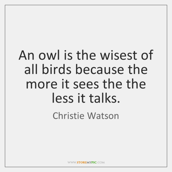 An owl is the wisest of all birds because the more it ...