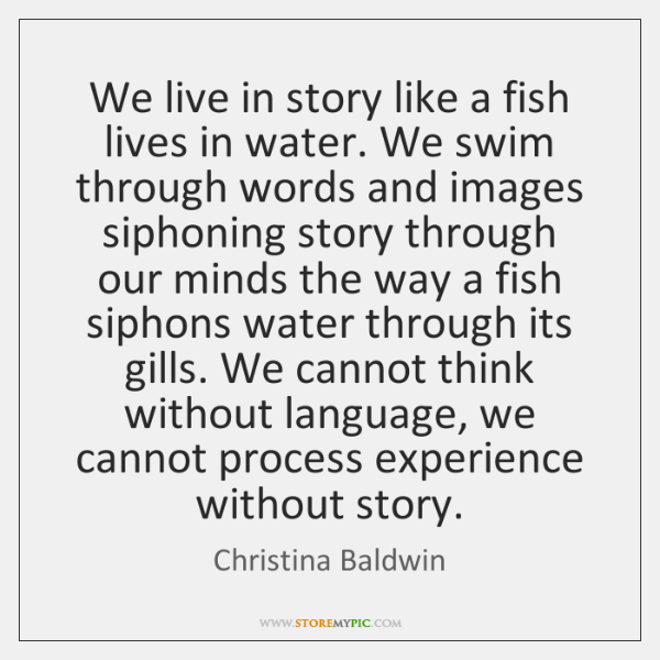 We live in story like a fish lives in water. We swim ...