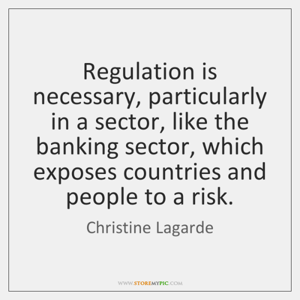 Regulation is necessary, particularly in a sector, like the banking sector, which ...