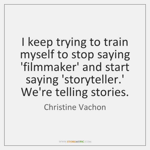I keep trying to train myself to stop saying 'filmmaker' and start ...